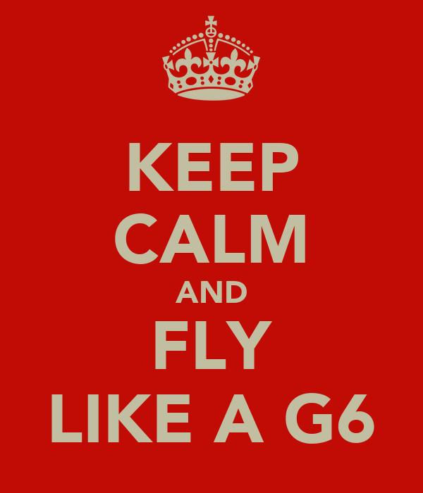 KEEP CALM AND FLY LIKE A G6
