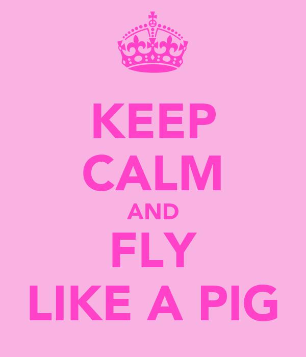 KEEP CALM AND FLY LIKE A PIG
