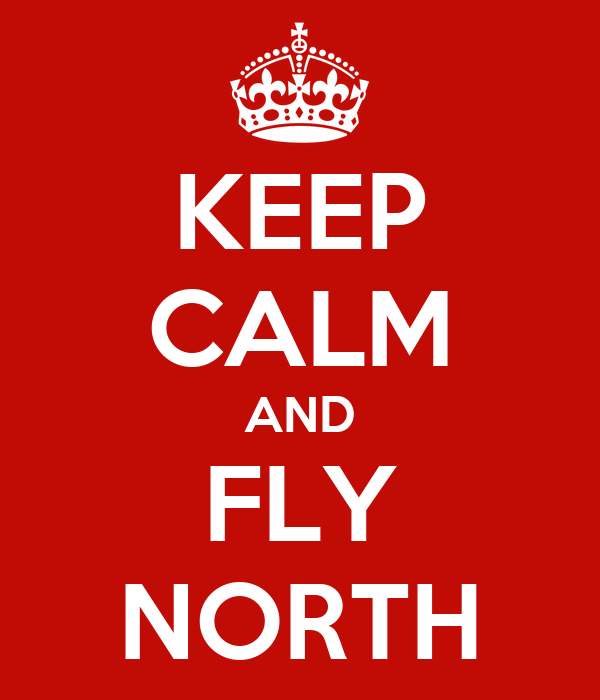 KEEP CALM AND FLY NORTH