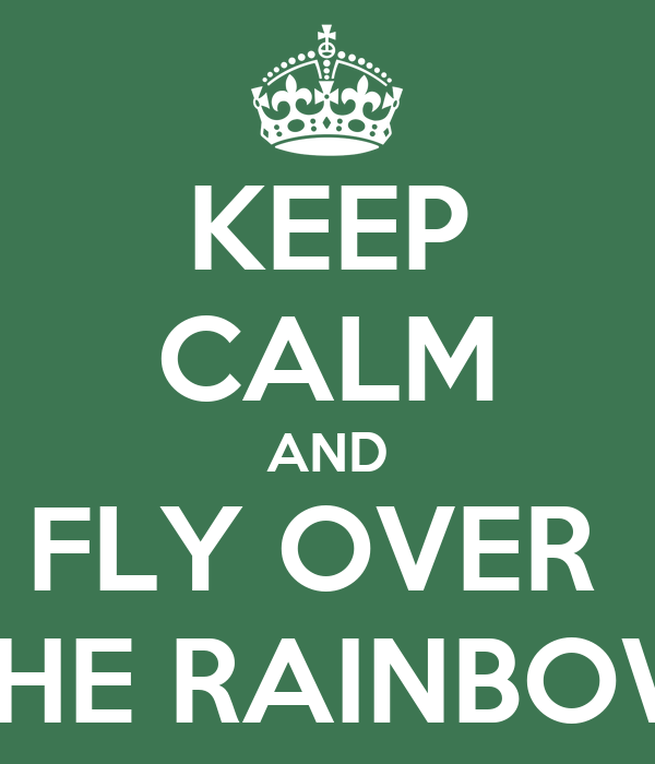 KEEP CALM AND FLY OVER  THE RAINBOW