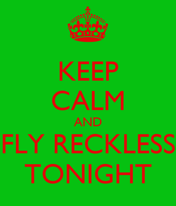KEEP CALM AND FLY RECKLESS TONIGHT