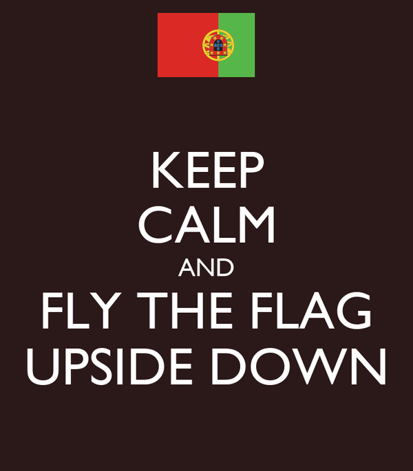 KEEP CALM AND FLY THE FLAG UPSIDE DOWN