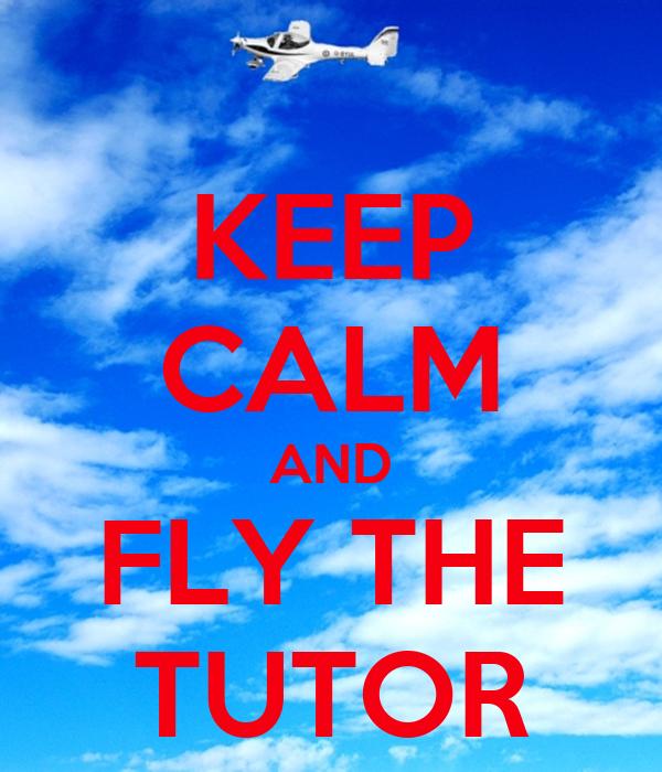 KEEP CALM AND FLY THE TUTOR