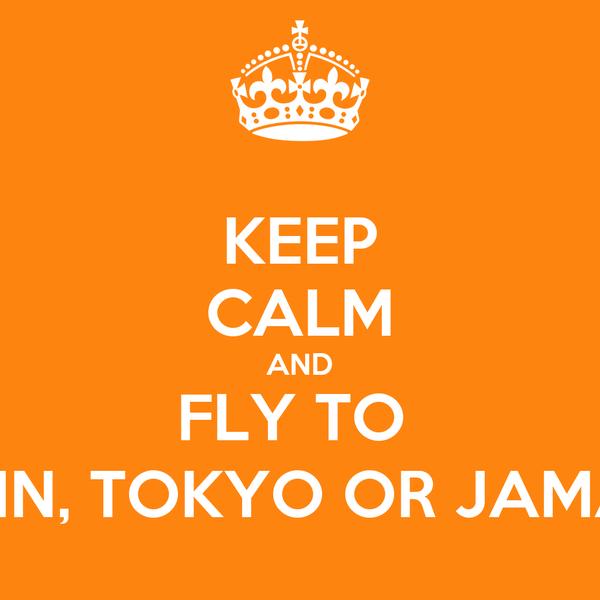 KEEP CALM AND FLY TO  BERLIN, TOKYO OR JAMAICA