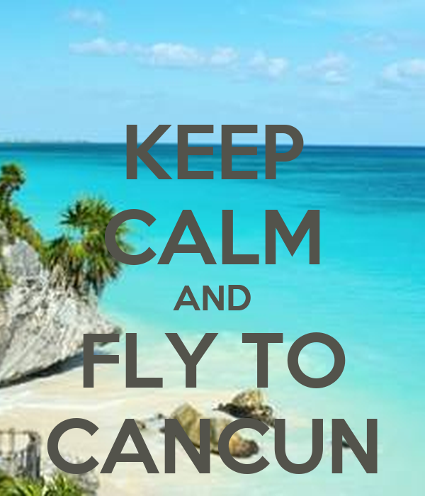 KEEP CALM AND FLY TO CANCUN