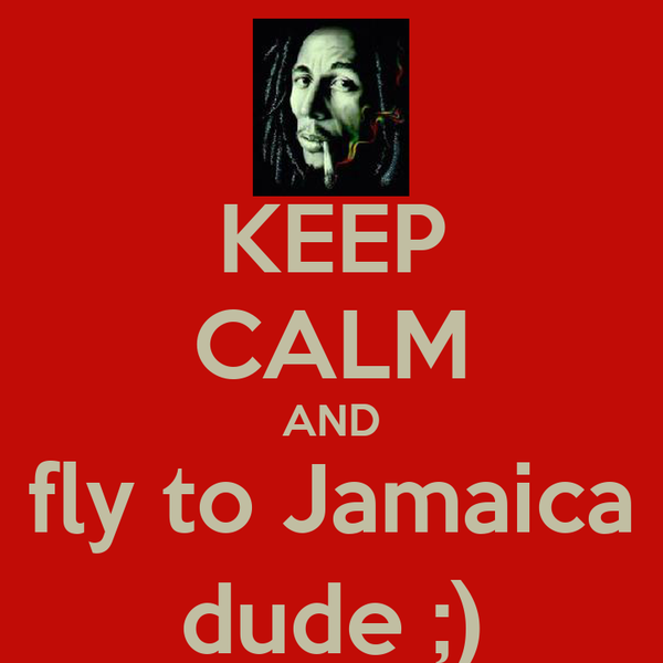 KEEP CALM AND fly to Jamaica dude ;)