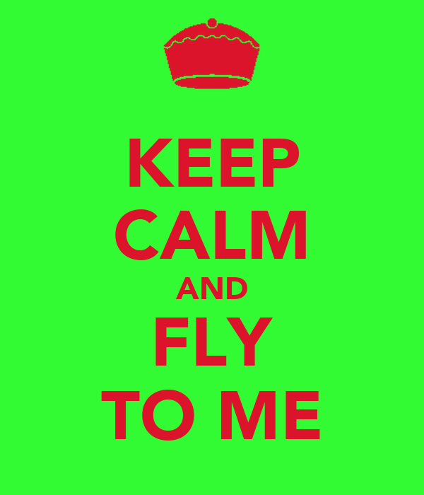 KEEP CALM AND FLY TO ME