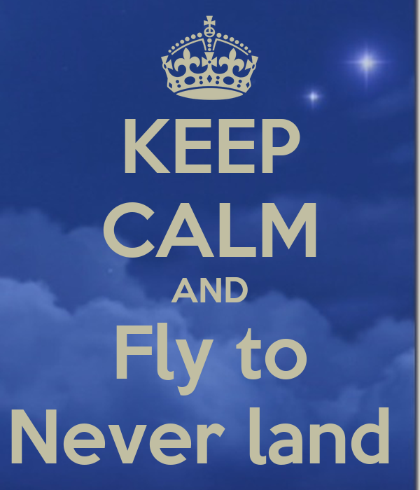 KEEP CALM AND Fly to Never land