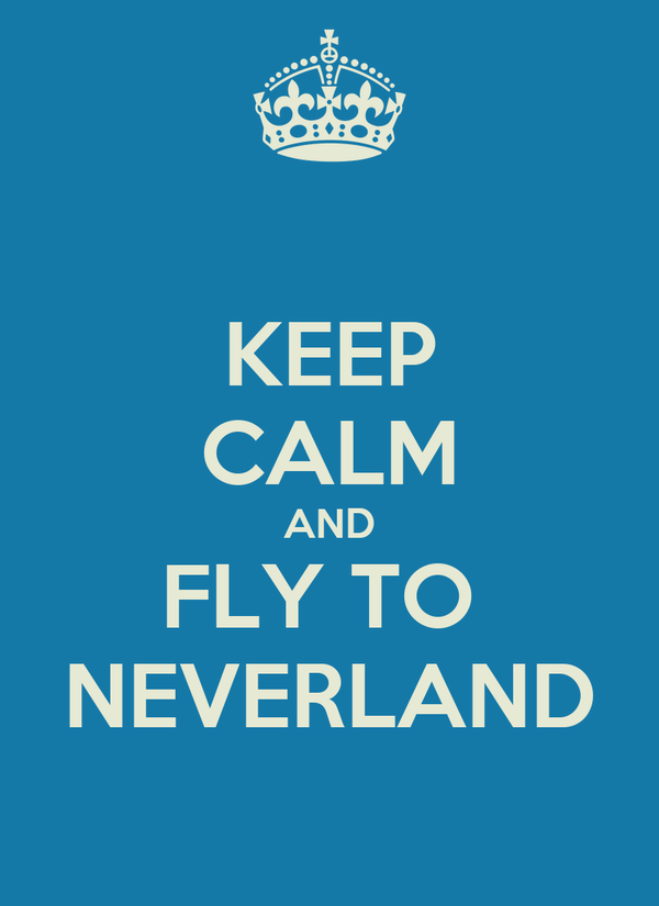 KEEP CALM AND FLY TO  NEVERLAND