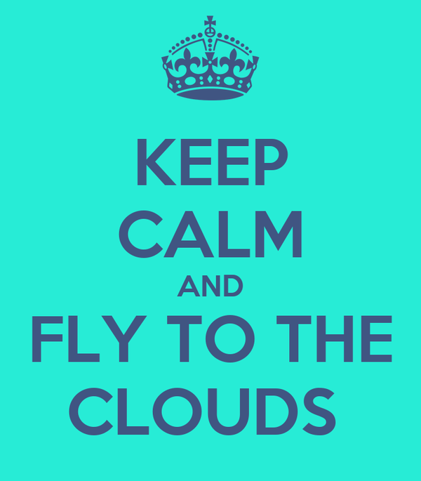 KEEP CALM AND FLY TO THE CLOUDS