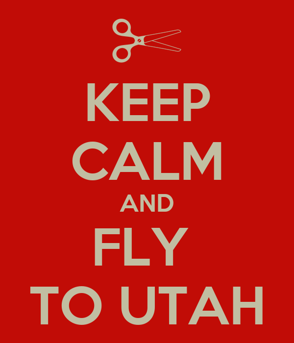 KEEP CALM AND FLY  TO UTAH