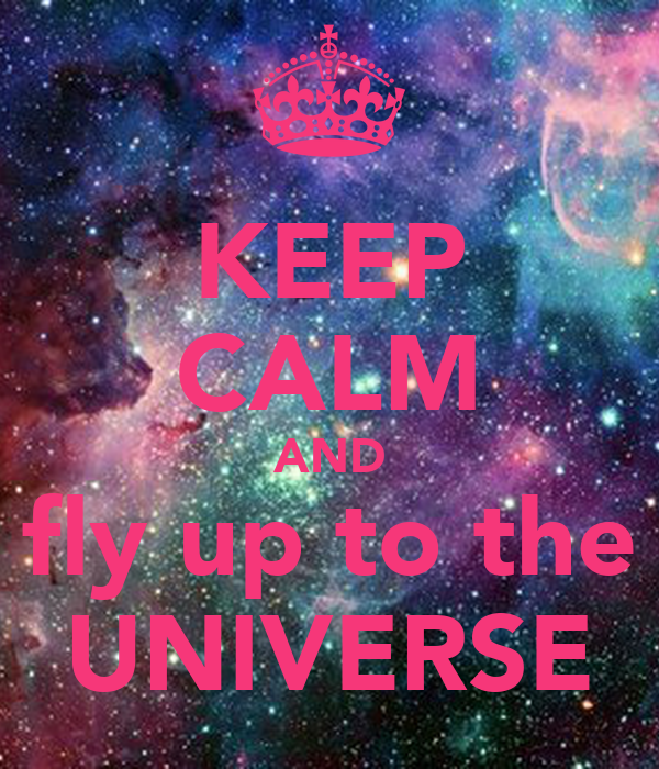 KEEP CALM AND fly up to the UNIVERSE