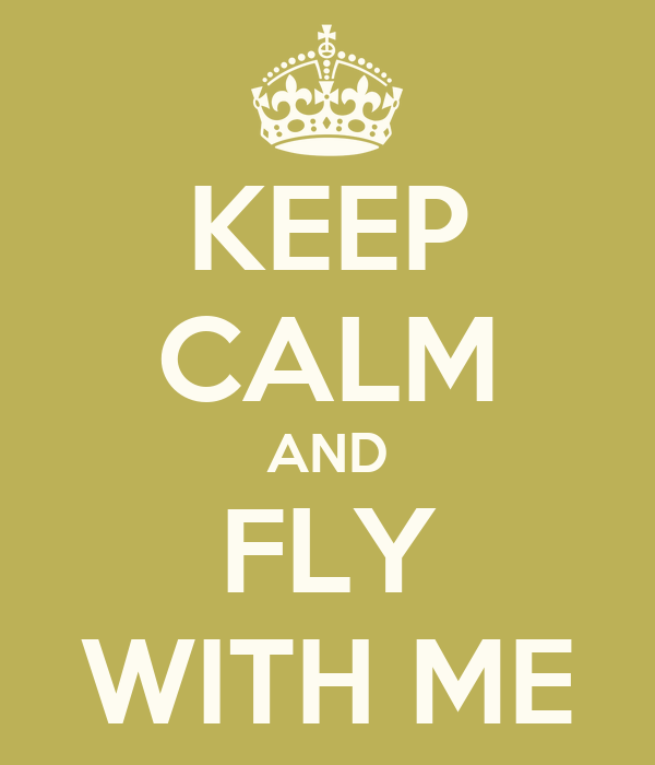 KEEP CALM AND FLY WITH ME