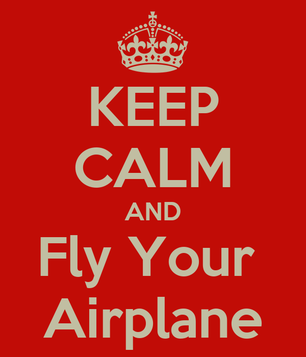 KEEP CALM AND Fly Your  Airplane