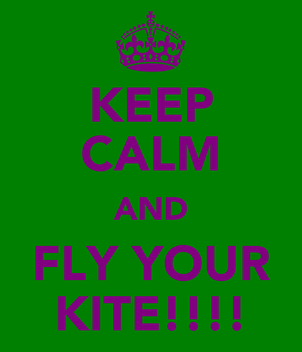 KEEP CALM AND FLY YOUR KITE!!!!