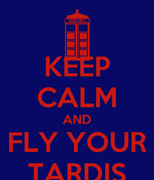 KEEP CALM AND FLY YOUR TARDIS
