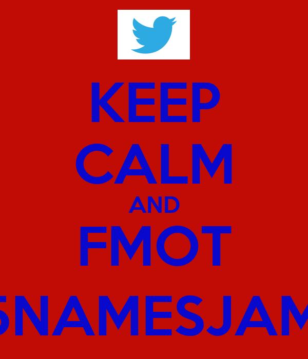KEEP CALM AND FMOT @5NAMESJAMES