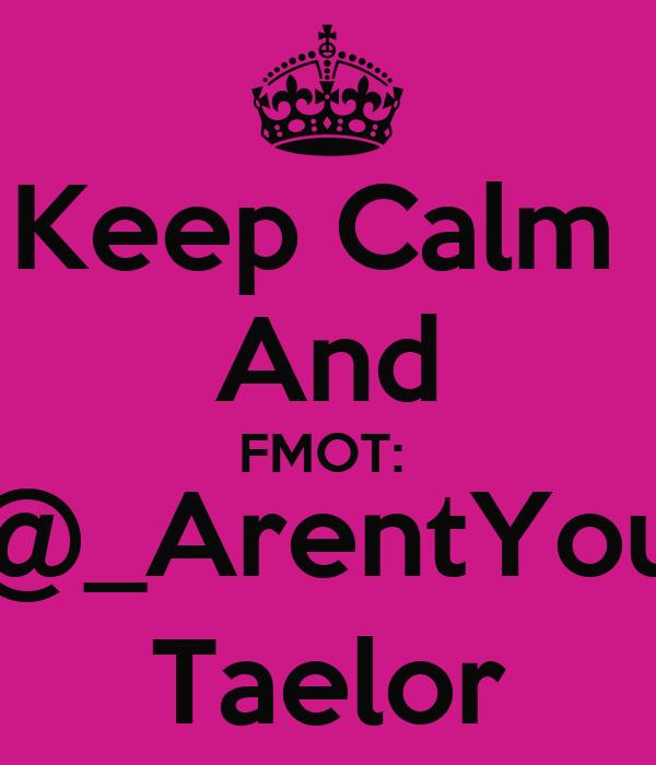 Keep Calm  And FMOT:  @_ArentYou Taelor