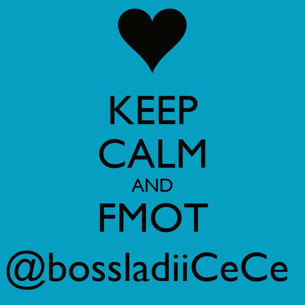 KEEP CALM AND FMOT @bossladiiCeCe