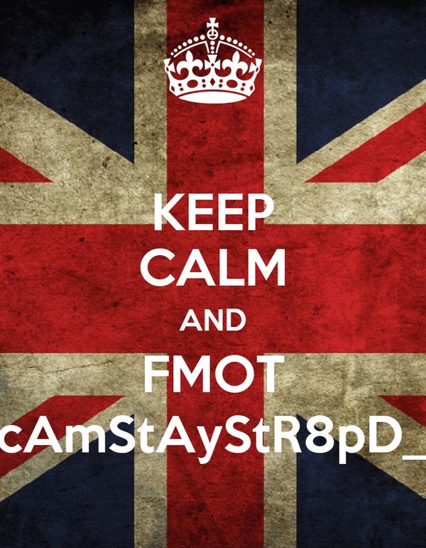 KEEP CALM AND FMOT cAmStAyStR8pD_