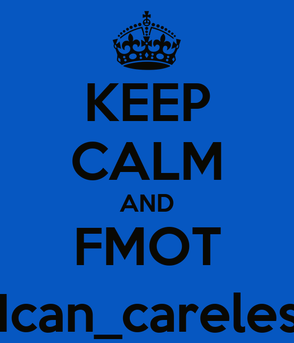 KEEP CALM AND FMOT @Ican_careless_