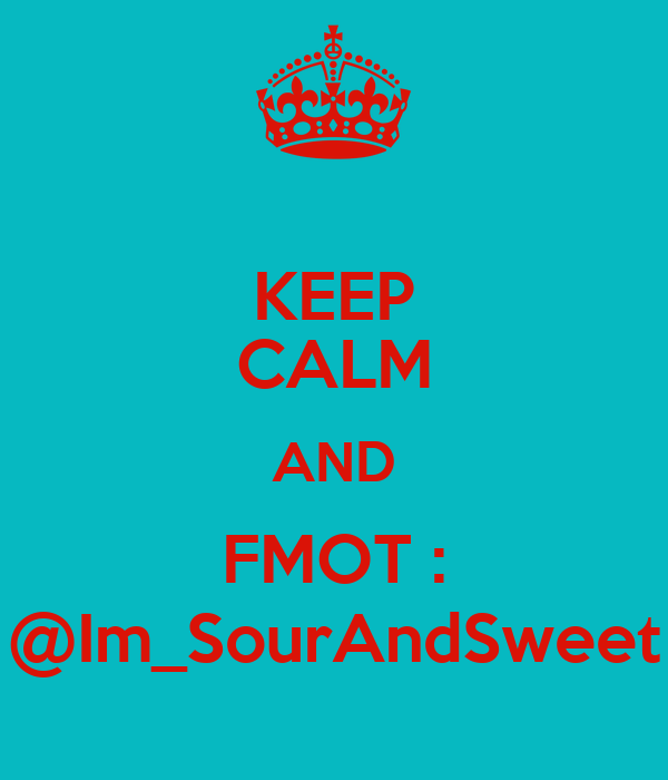 KEEP CALM AND FMOT : @Im_SourAndSweet