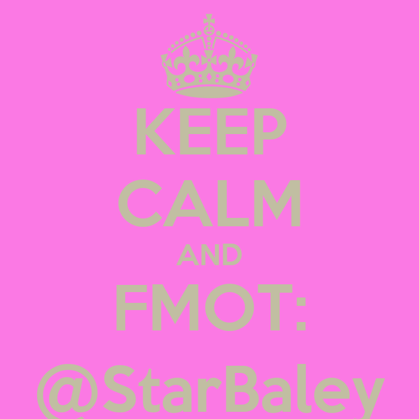 KEEP CALM AND FMOT: @StarBaley