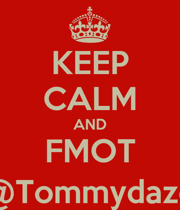 KEEP CALM AND FMOT @Tommydaze