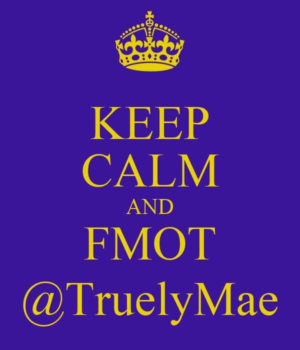 KEEP CALM AND FMOT @TruelyMae