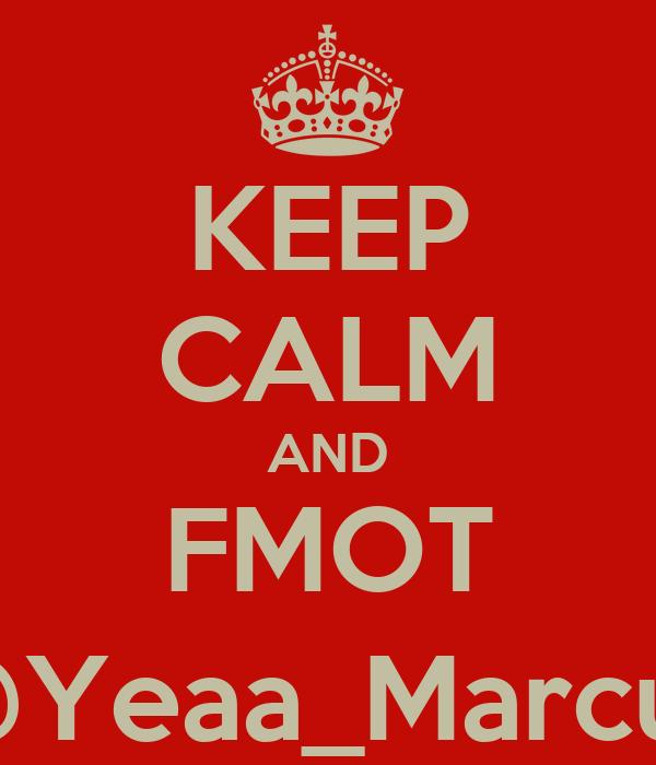 KEEP CALM AND FMOT @Yeaa_Marcus