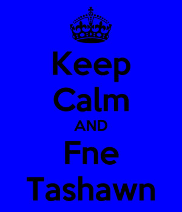Keep Calm AND Fne Tashawn