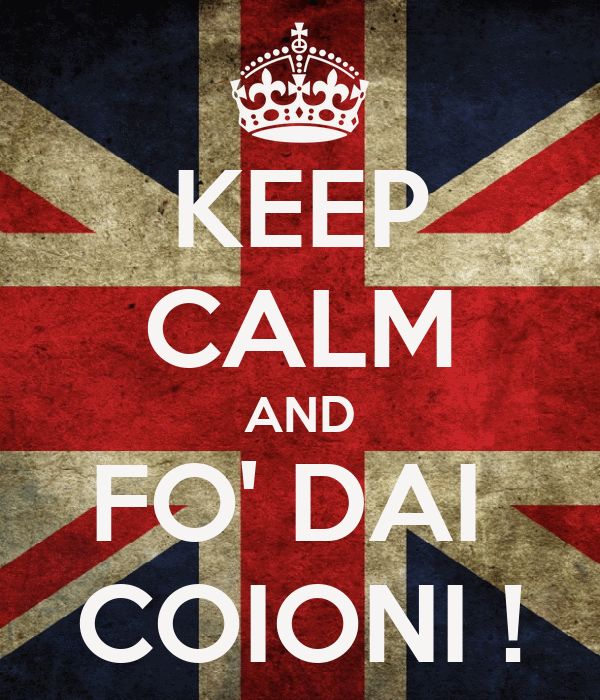 KEEP CALM AND FO' DAI  COIONI !