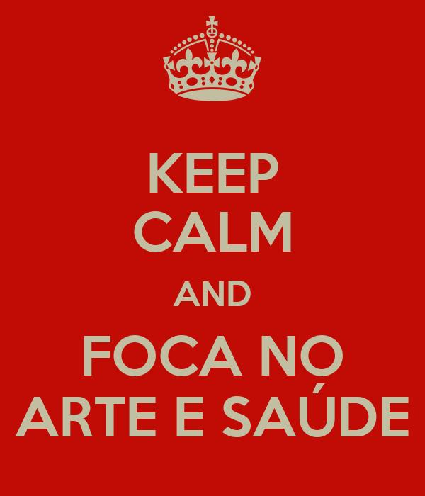 KEEP CALM AND FOCA NO ARTE E SAÚDE
