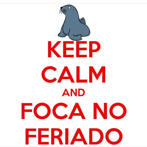 KEEP CALM AND FOCA NO FERIADO