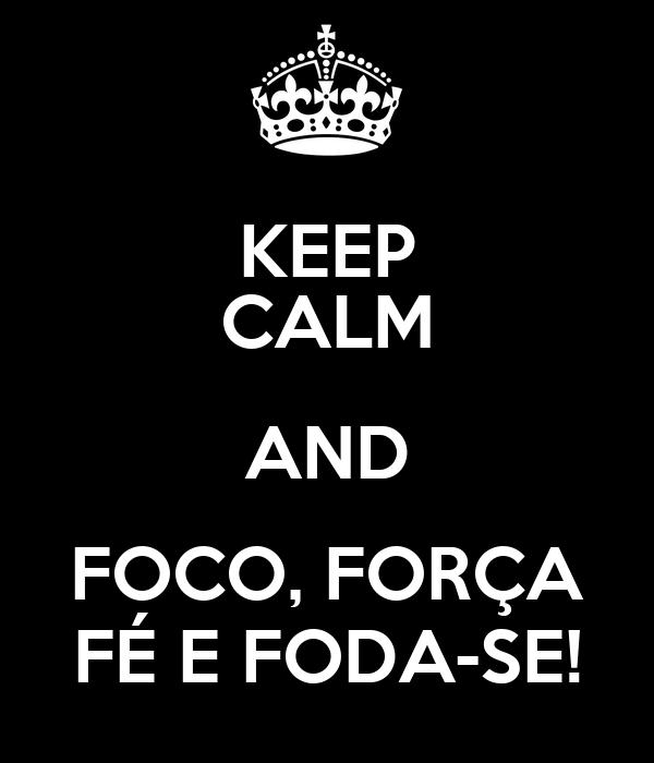KEEP CALM AND FOCO, FORÇA FÉ E FODA-SE!