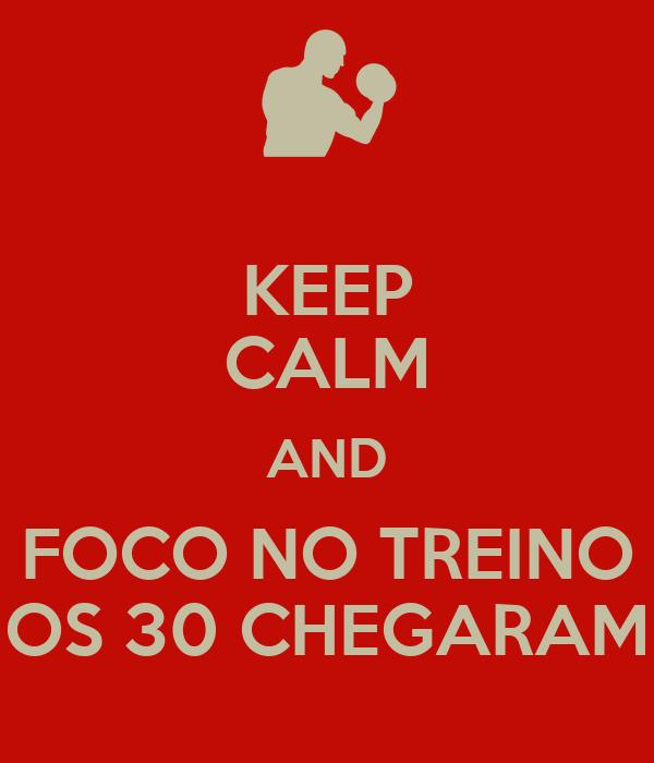 KEEP CALM AND FOCO NO TREINO OS 30 CHEGARAM