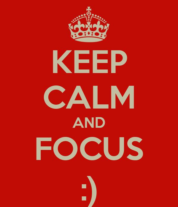 KEEP CALM AND FOCUS :)