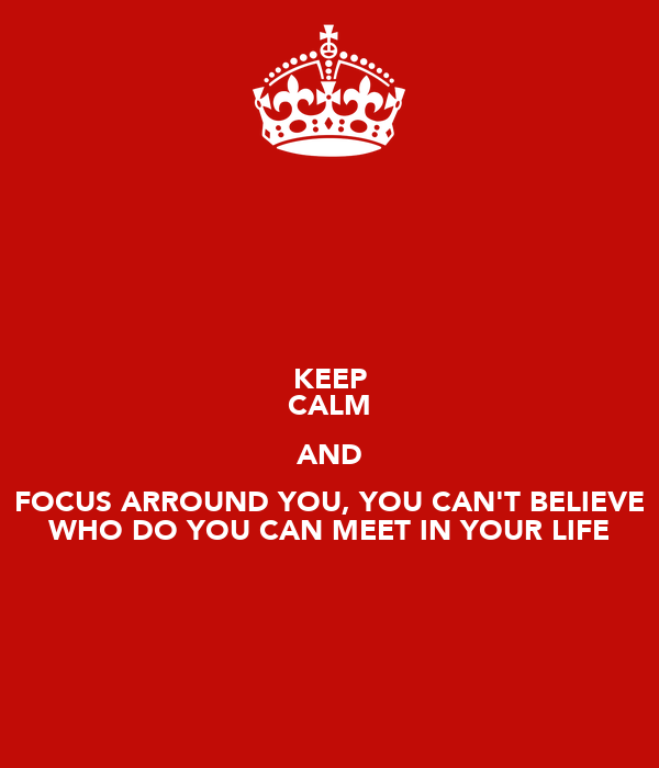 KEEP CALM AND FOCUS ARROUND YOU, YOU CAN'T BELIEVE WHO DO YOU CAN MEET IN YOUR LIFE
