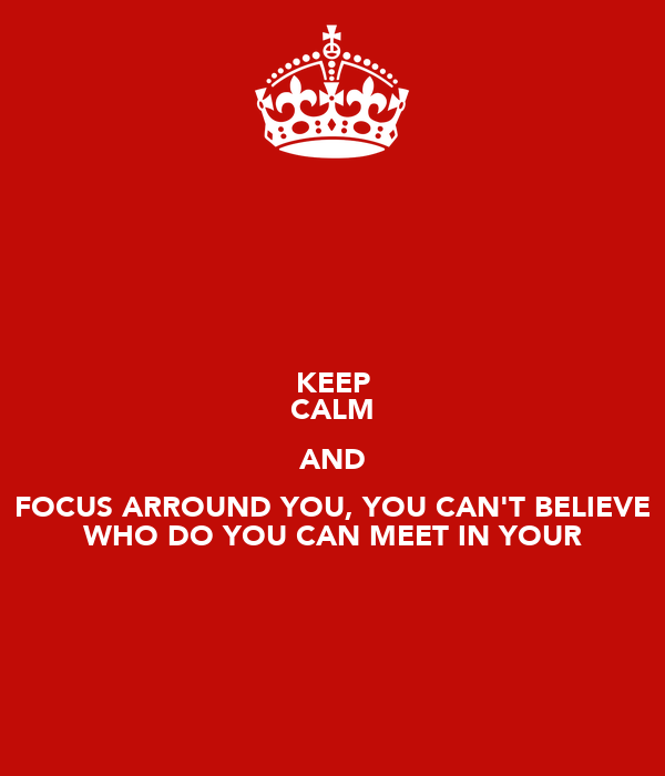 KEEP CALM AND FOCUS ARROUND YOU, YOU CAN'T BELIEVE WHO DO YOU CAN MEET IN YOUR
