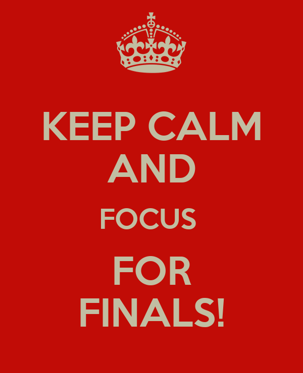 KEEP CALM AND FOCUS  FOR FINALS!