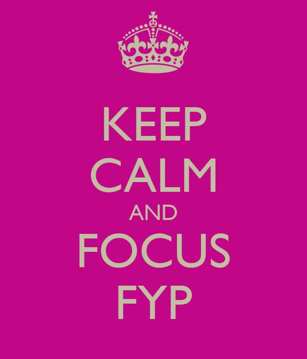 KEEP CALM AND FOCUS FYP