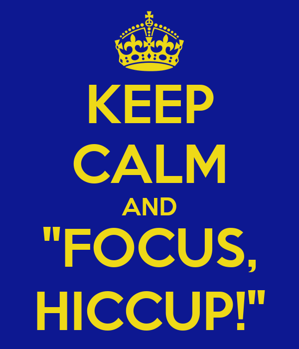 "KEEP CALM AND ""FOCUS, HICCUP!"""