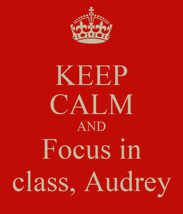 KEEP CALM AND Focus in class, Audrey