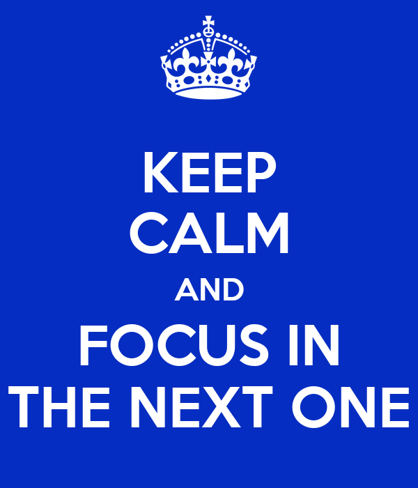 KEEP CALM AND FOCUS IN THE NEXT ONE