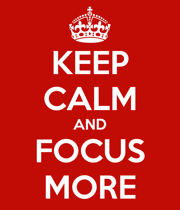 KEEP CALM AND FOCUS MORE