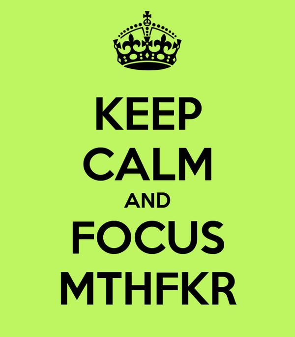 KEEP CALM AND FOCUS MTHFKR