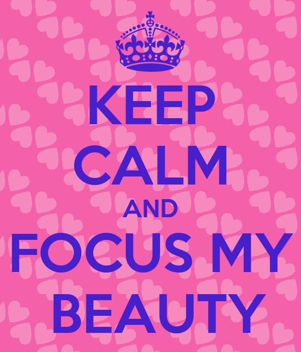 KEEP CALM AND FOCUS MY  BEAUTY