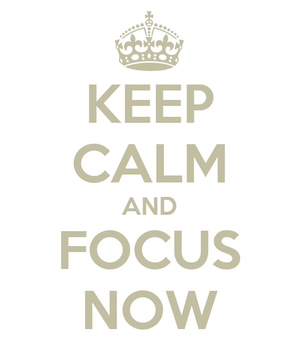 KEEP CALM AND FOCUS NOW