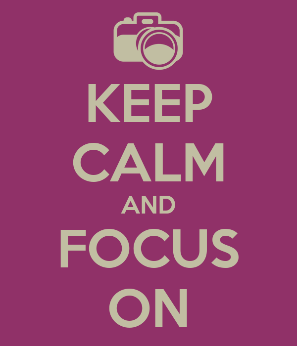 KEEP CALM AND FOCUS ON