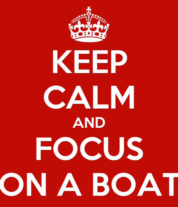 KEEP CALM AND FOCUS ON A BOAT
